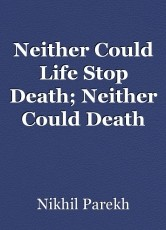 Neither Could Life Stop Death; Neither Could Death Stop Life.