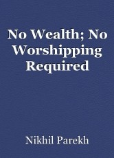No Wealth; No Worshipping Required