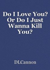 Do I Love You? Or Do I Just Wanna Kill You?