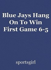 Blue Jays Hang On To Win First Game 6-5