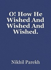 O! How He Wished And Wished And Wished.