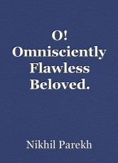 O! Omnisciently Flawless Beloved.