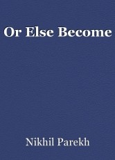 Or Else Become