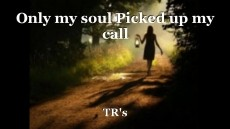 Only my soul Picked up my call