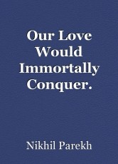 Our Love Would Immortally Conquer.