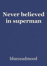 Never believed in superman