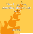 Shocking, Fun, Amazing, Interesting Facts!