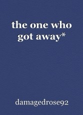 the one who got away*