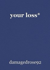 your loss*