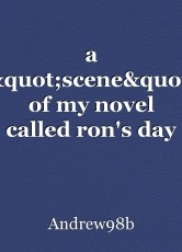 """a """"scene"""" of my novel called ron's day"""