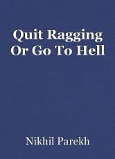 Quit Ragging Or Go To Hell
