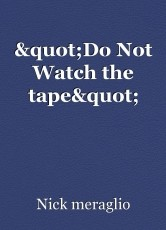 """""""Do Not Watch the tape"""""""