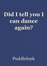 Did I tell you I can dance again?