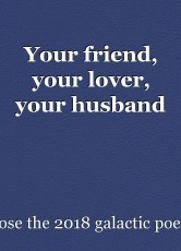 Your friend, your lover, your husband