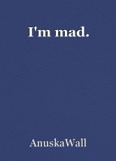 I'm mad.