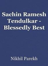 Sachin Ramesh Tendulkar - Blessedly Best