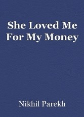 She Loved Me For My Money