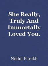 She Really, Truly And Immortally Loved You.