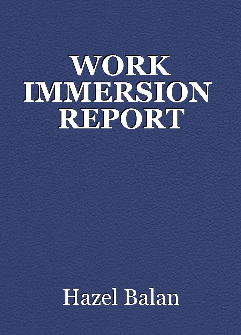 WORK IMMERSION REPORT, article by Hazel Balan