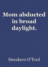 Mom abducted in broad daylight.