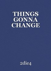 THINGS GONNA CHANGE