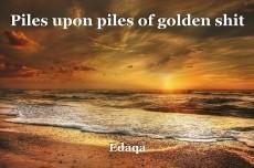 Piles upon piles of golden shit