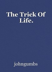 The Trick Of Life.
