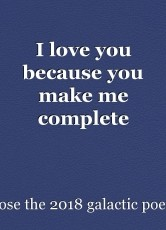 I love you because you make me complete