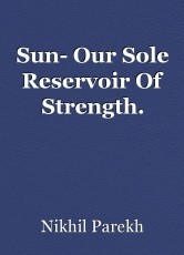 Sun- Our Sole Reservoir Of Strength.