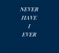 never have I ever.