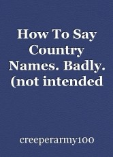 How To Say Country Names. Badly. (not intended to be offensive) With Some Jokes In.