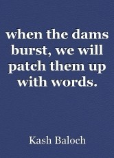 when the dams burst, we will patch them up with words.