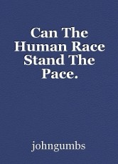 Can The Human Race Stand The Pace.