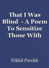 That I Was Blind  - A Poem To Sensitize Those With Eye-Sight Towards Those Who Are Blind.