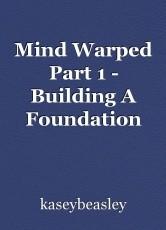 Mind Warped Part 1 - Building A Foundation