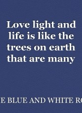 Love light and life is like the trees on earth that are many with life rooted in the earth's soil very deep