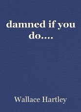damned if you do....