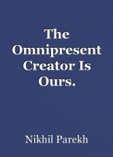The Omnipresent Creator Is Ours.