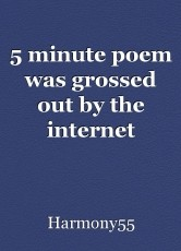 5 minute poem was grossed out by the internet