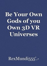 Be Your Own Gods of you Own 3D VR Universes