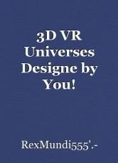 3D VR Universes Designe by You!