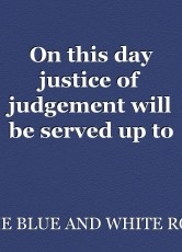 On this day justice of judgement will be served up to the evil corrupt and wicked