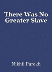 There Was No Greater Slave