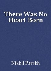 There Was No Heart Born