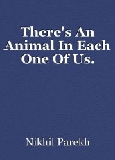 There's An Animal In Each One Of Us.
