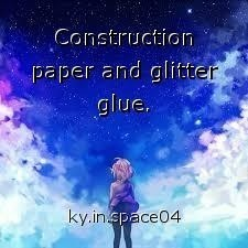 Construction paper and glitter glue.