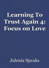 Learning To Trust Again 4: Focus on Love
