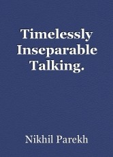 Timelessly Inseparable Talking.
