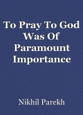 To Pray To God Was Of Paramount Importance