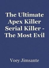 The Ultimate Apex Killer Serial Killer - The Most Evil Man in History by Voey Jimsante